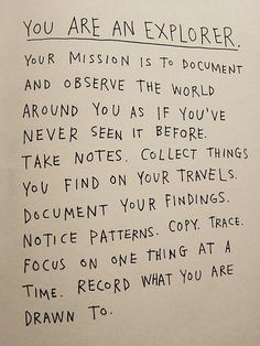 'You are an explorer, you're mission is to document the world.' This is from a book called How to be an explorer of the world by Keri Smith. Loved it!