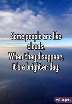 """""""Some people are like clouds. When they disappear, it's a brighter day."""""""