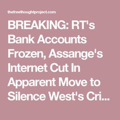 BREAKING: RT's Bank Accounts Frozen, Assange's Internet Cut In Apparent Move to Silence West's Critics