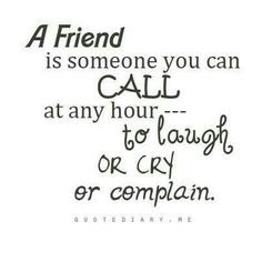 A friend is someone you can CALL at any hour ---