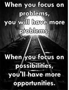 """""""When you focus on your problems, you will have more problems. When you focus on possibilities, you'll have more opportunities."""""""