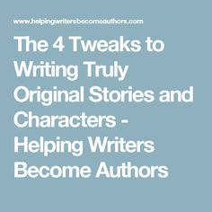 The 4 Tweaks to Writing Truly Original Stories and Characters - Helping Writers Become Authors