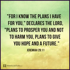"""For I know the thoughts that I think toward you, says the Lord, thoughts of peace and not of evil, to give you a future and a hope."" Jeremiah 29:11"