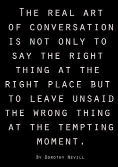 The real art of conversation is not only to say the right thing at the right place but to leave unsaid the wrong thing at the tempting moment. - Dorothy Nevill