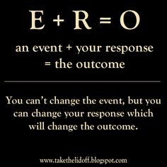 I have to remember this... An EVENT plus your RESPONSE equals the OUTCOME