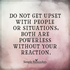 Do not get upset with people or situations Do not get upset with people or situations, both are powerless without your reaction. — Unknown Author