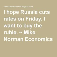 I hope Russia cuts rates on Friday. I want to buy the ruble. ~ Mike Norman Economics