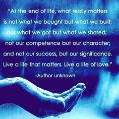 At the end of life, what really matters is not what we bought but what we built; not what we got but what we shared; not our competence but our character; and not our success, but our significance.  Live a life that matters.  Live a life of love. --Author unknown  (Posted to my page 9/28/16.)