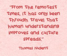 """From the remotest times, it has only been through travel that human understanding improves and culture spreads."""