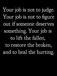 Your job is not to judge. Your job is not to figure out if someone deserves something. Your job is to lift the fallen, to restore the broken, and to heal the hurting. If more of us did this just think how wonderful things would be! The Words, Cool Words, Life Quotes Love, Great Quotes, Quotes To Live By, Awesome Quotes, Quotable Quotes, Motivational Quotes, Inspirational Quotes