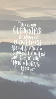 """Mi mandato es: """"¡Sé fuerte y valiente! No tengas miedo ni te desanimes, porque el Señor tu Dios está contigo dondequiera que vayas"""". (Josué 1:9)"""