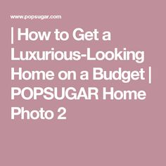 | How to Get a Luxurious-Looking Home on a Budget | POPSUGAR Home Photo 2