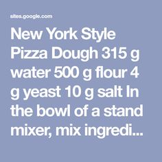 New York Style Pizza Dough 315 g water 500 g flour 4 g yeast 10 g salt In the bowl of a stand mixer, mix ingredient just until blended. Let rest for 20 minutes. Mix on low for 2 or 3 minutes, until the dough is springy and smooth. Divide the dough into three 276g balls. Place each ball in a ziplock bag with a dash of olive oil. Refrigerate dough overnight before using. **For a faster rise, use warm water and a pinch of sugar. Do not refrigerate, you can use immediately.** www.plainchic...