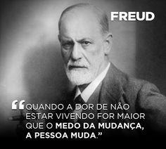 """""""Quando a dor de não estar vivendo for maior que o medo da mudança, a pessoa muda."""" - Freud"""