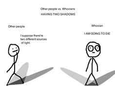 Other people vs. Whovians - HAVING TWO SHADOWS This was me.