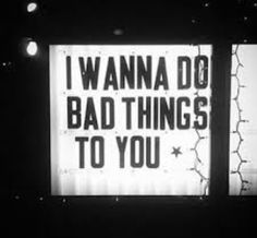 i wanna do bad things to you