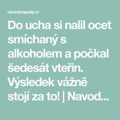 Do ucha si nalil ocet smíchaný s alkoholem a počkal šedesát vteřin. Výsledek vážně stojí za to! | Navodynapady.cz