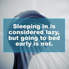 Sleeping in is lazy; going to bed early is not. And why is that??? -- fresh shower thoughts