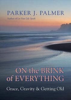 On the Brink of Everything: Grace, Gravity & Getting Old by Parker J. Palmer