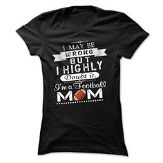 I MAYBE WRONG, BUT I HIGHLY DOUBT IT. IM A FOOTBALL MOM T-Shirts, Hoodies, Sweaters