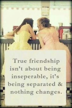 I love my friends that no matter how much time or distance separates us, we can just pick up right where we left off!