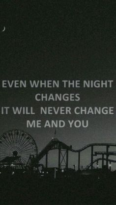 It will never change, me and you