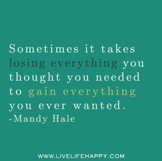 """Sometimes it takes losing everything you thought you needed to gain everything you ever wanted."" -Mandy Hale"