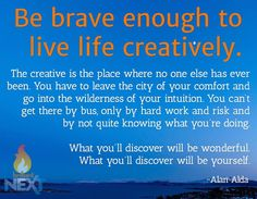 """""""Be brave enough to live life creatively..."""" Love this Alan Alda quote!"""