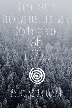 I can't sleep / food has lost its taste / God I'm so sick of this place - Being As An Ocean