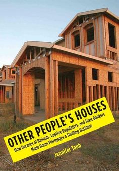 Other People's Houses: How Decades of Bailouts, Captive Regulators, and Toxic Bankers Made Home Mortgages a Thril...