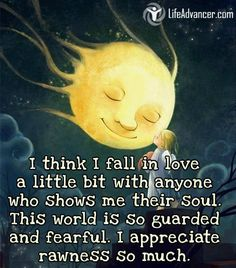 I think I fall in love a little bit with anyone who shows me their soul. This world is so guarded and fearful. I appreciate rawness so much. ~ Unknown - @lifeadvancer ~ #lifeadvancer