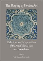 The Shaping of Persian Art: Collections and Interpretations of the Art of Islamic Iran and Central Asia free ebook download