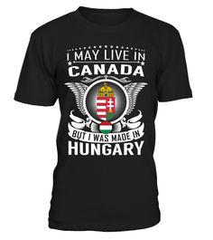 I May Live in Canada But I Was Made in Hungary Country T-Shirt V2 #HungaryShirts