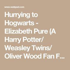 Hurrying to Hogwarts - Elizabeth Pure (A Harry Potter/ Weasley Twins/ Oliver Wood Fan Fic) - Wattpad - Wattpad