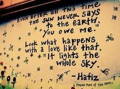 """Even after all this time the sun never says to the earth, you owe me."" Look what happens with a love like that. It lights the whole sky. - Hafiz"