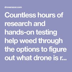 Countless hours of research and hands-on testing help weed through the options to figure out what drone is right for your needs and budget.