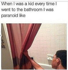 I mean come on who all as a kid or still now is scared that someone is in your shower.