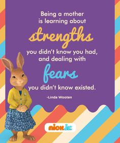 Being a mom shows you strengths you didn't know you had and fears you didn't know existed.