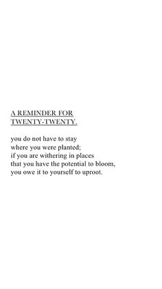 a reminder for twenty-twenty. you do not have to stay where you were planted; if you are withering in places that you have the potential to bloom, you owe it to yourself to uproot. Self Love Quotes, Cute Quotes, Quotes To Live By, Pretty Words, Cool Words, Wise Words, Positive Quotes, Motivational Quotes, Inspirational Quotes