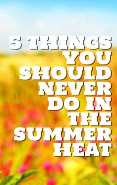 5 things you should never ever do in the summer heat.  Or things to remember during summer to keep cool!