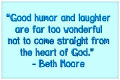 """Good humor and laughter are far too wonderful not to come straight from the heart of God.""   ― Beth Moore"