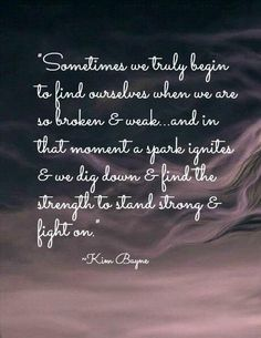 """""""Sometimes we truly begin to find ourselves when we are so broken and weak... In that moment, a spark ignites, and we dig down and find the strength to stand strong, and fight on."""" -Kim Bayne"""