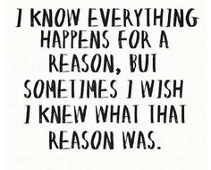 """We just look for a """"reason"""" to not die... anything. It didn't """"happen for a reason""""... Sometimes, oftentimes, life just plain sucks. Not really in the frame of mind to dig around for a tiny peice of glitter. There isn't a reason. Awful shit happens... finding the """"good"""" might help, but that """"good"""" isn't why it happened...."""