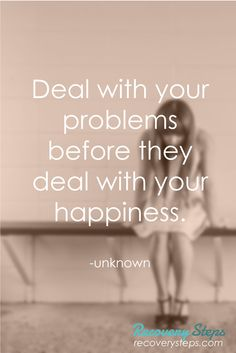 Motivational Quotes:Deal with your problems before they deal with your happiness.   Follow: https://www.pinterest.com/RecoverySteps/