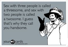 Free and Funny Sympathy Ecard: Sex with three people is called a threesome, and sex with two people is called a twosome. I guess that's why they call you handsome. Create and send your own custom Sympathy ecard. Funny Shit, Haha Funny, You Funny, Hilarious, Funny Stuff, E Cards, Laughing So Hard, Someecards, Just For Laughs