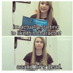 Aaand he's dead.  Every book ever!  (NOT Hunger Games.  I HATE the Hunger Games.  I'm thinking more like...various HP and PJO characters)