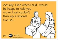 Actually, I lied when I said I would be happy to help you move...I just couldn't think up a rational excuse...