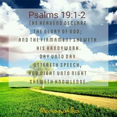 Psalms 19:1-14 (KJV) The heavens declare the glory of God; and the firmament sheweth his handywork. Day unto day uttereth speech, and night unto night sheweth knowledge. There is no speech nor language, where their voice is not heard. Their line is gone out through all the earth, and their words to the end of the world. In them hath he set a tabernacle for the sun, Which is as a bridegroom coming out of his chamber, and rejoiceth as a strong man to run a race. His going forth is from the end…