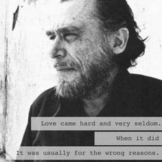 """Love came hard and very seldom. When it did it was usually for the wrong reasons."" — Charles Bukowski"