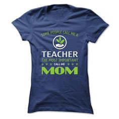 Some people call me a Teacher, the most important call me Mom T Shirts, Hoodie